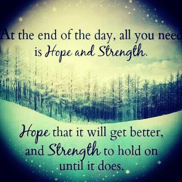 at-the-end-of-the-day-all-you-need-is-hope-and-strength-hope-that-it-will-get-better-and-s.jpg